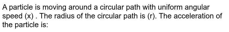 A particle is moving around a circular path with uniform angular  speed  (x) . The radius of  the circular path is (r). The acceleration of the particle is: