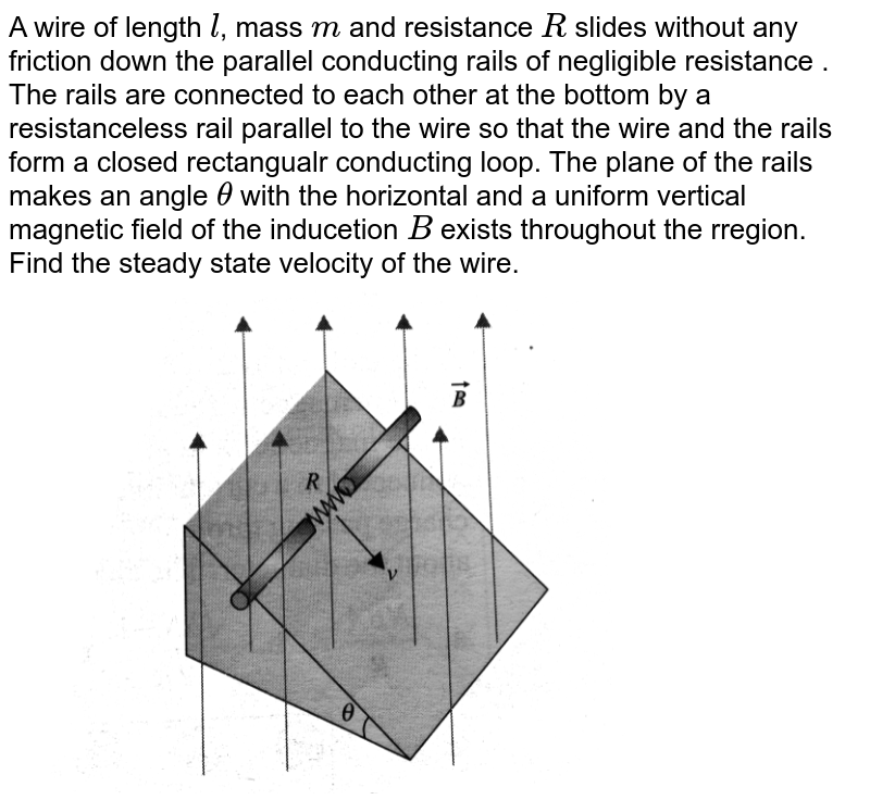"""A wire of length `l`, mass `m` and resistance `R` slides without any friction down the parallel conducting rails of negligible resistance . The rails are connected to each other at the bottom by a resistanceless rail parallel to the wire so that the wire and the rails form a closed rectangualr conducting loop. The  plane of the rails makes an angle `theta` with the horizontal and a uniform vertical magnetic  field of the inducetion `B` exists throughout the rregion. Find the steady state velocity of the wire. <br> <img src=""""https://d10lpgp6xz60nq.cloudfront.net/physics_images/BMS_V05_C03_E01_072_Q01.png"""" width=""""80%"""">"""