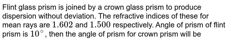 Flint glass prism is joined by a crown glass prism to  produce dispersion without deviation. The refractive indices of these for mean rays are `1.602` and `1.500` respectively. Angle of prism of flint prism  is `10^(@)`, then the angle of prism for crown prism will be