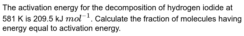 The activation energy for the decomposition of hydrogen iodide at 581 K is 209.5 kJ `mol^(–1)`. Calculate the fraction of molecules having energy equal to activation energy.