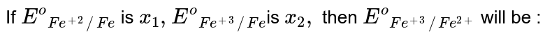 """If `E^(o)""""""""_(Fe^(+2)//Fe)` is `x_(1),E^(o)""""""""_(Fe ^(+3)//Fe)`is `x_(2),` then `E^(o) """"""""_(Fe^(+3)//Fe^(2+))` will be :"""