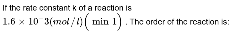 If the rate constant k of a reaction is `1.6 times  10^–3(mol//l)(min^–1)` . The order of the reaction is: