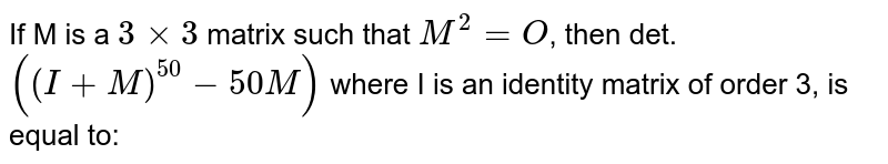If M is a `3xx3` matrix such that `M^(2)=O`, then det. `((I+M)^(50)-50M)` where I is an identity matrix of order 3, is equal to:
