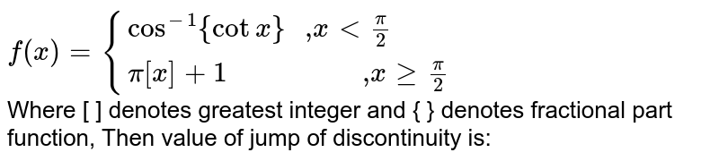 """`f(x) = {{:(cos^(-1){cot x} """" ,"""" x < pi/2),(pi[x] + 1 """"                 ,"""" x ge pi/2):}` <br> Where [ ] denotes greatest integer and { } denotes fractional part function, Then value of jump of discontinuity is:"""