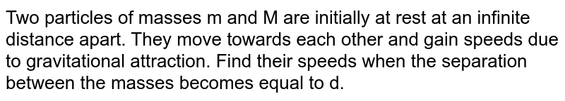 Two particles of masses m and M are initially at rest at an infinite distance apart. They move towards each other and gain speeds due to gravitational attraction. Find their speeds when the separation between the masses becomes equal to d.