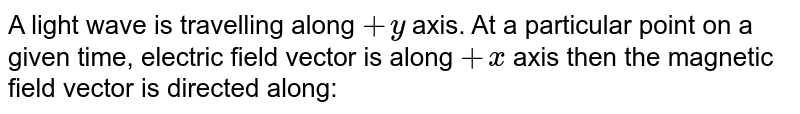 A light wave is travelling along  `+y` axis. At a particular point on a given time, electric field vector is along `+ x` axis then the magnetic field vector is directed along:
