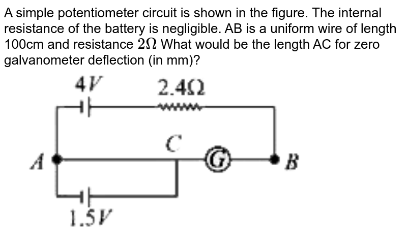 """A simple potentiometer circuit is shown in the figure. The internal resistance of the   battery is negligible.  AB is a uniform wire of length 100cm  and resistance `2Omega`  What would be the length AC  for zero galvanometer deflection (in mm)? <br> <img src=""""https://d10lpgp6xz60nq.cloudfront.net/physics_images/VMC_JEE_REV_TST_21_E01_021_Q01.png"""" width=""""80%"""">"""