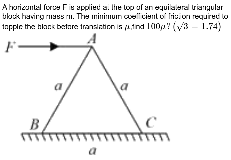 """A horizontal force F is applied at the top of an  equilateral triangular block  having mass m. The minimum coefficient of friction required to topple the block before translation is  `mu `,find `100 mu ? ( sqrt(3)  = 1.74)` <br> <img src=""""https://doubtnut-static.s.llnwi.net/static/physics_images/VMC_JEE_MN_PT_02_E01_022_Q01.png"""" width=""""80%"""">"""