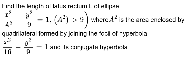 Find the length of latus rectum L of ellipse `(x^(2))/(A^(2)) + (y^(2))/(9) = 1, (A^2) gt 9)`  where`A^2` is the area enclosed by quadrilateral formed by joining the focii of hyperbola  `(x^(2))/(16) - (y^(2))/(9) = 1` and its conjugate hyperbola