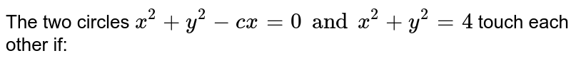 The two circles `x^(2)+y^(2)-cx=0 and x^(2)+y^(2)=4`  touch each other if: