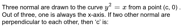 Three normal are drawn to the curve `y^(2)=x`  from a point (c, 0)  . Out of three, one is always the x-axis. If two other normal are perpendicular to each other, then 'c' is:
