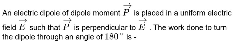 An electric dipole of dipole moment `vecP` is placed in a uniform electric field `vecE` such that `vecP` is perpendicular to `vecE`  . The work done to turn the dipole through an angle of `180^(@)` is -