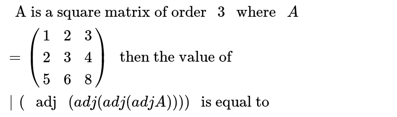 """"""" A is a square matrix of order """"3"""" where """"A=([1,2,3],[2,3,4],[5,6,8])"""" then the value of """"