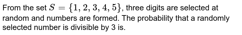 From the set `S={1,2,3,4,5}`, three digits are selected at random and numbers are formed. The probability that a randomly selected number is divisible by 3 is.