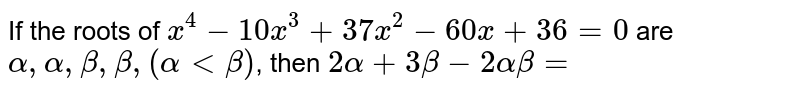 If the roots of `x^(4)-10x^(3)+37x^(2)-60x+36=0` are `alpha,alpha,beta,beta,(alphaltbeta)`, then `2 alpha+3 beta-2 alpha beta=`