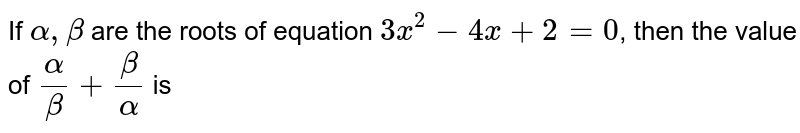 If `alpha, beta` are the roots of equation `3x^(2)-4x+2=0`, then the value of `(alpha)/(beta)+(beta)/(alpha)` is