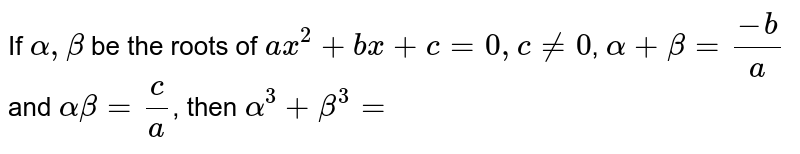 If `alpha,beta` be the roots of `ax^(2)+bx+c=0,c!=0`, `alpha+beta=(-b)/(a)` and `alpha beta=(c)/(a)`, then `alpha^(3)+beta^(3)=`