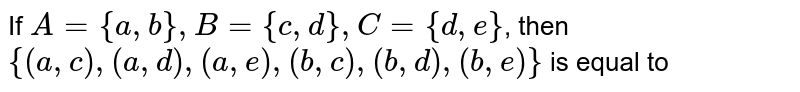 If `A={a,b},B={c,d},C={d,e}`, then `{(a,c),(a,d),(a,e),(b,c),(b,d),(b,e)}` is equal to
