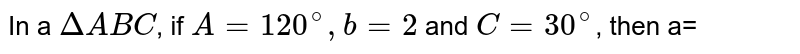 In a `DeltaABC`, if `A=120^(@), b=2` and `C=30^(@)`, then a=