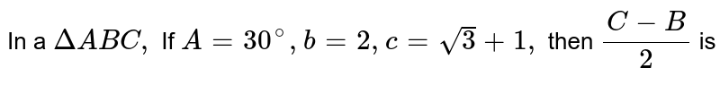 In a `DeltaABC,` If `A=30^@,b=2,c=sqrt3+1,` then `(C-B)/2` is