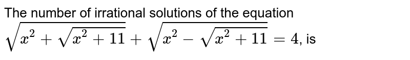 The number of irrational solutions of the equation <br> `sqrt(x^(2)+sqrt(x^(2)+11))+sqrt(x^(2)-sqrt(x^(2)+11))=4`, is