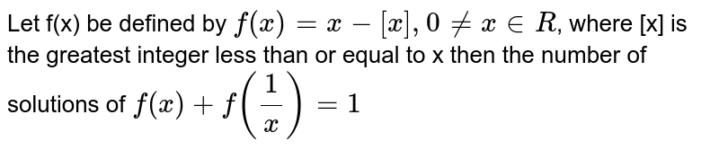 Let f(x) be defined by `f(x) = x- [x], 0!=x in R`, where [x] is the greatest integer less than or equal to x then the number of solutions of `f(x) +f(1/x) =1`