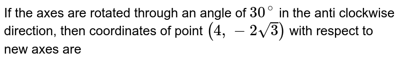 If the axes are rotated through an angle of `30^@` in the anti clockwise direction, then coordinates of point `(4,-2sqrt3)` with respect to new axes are