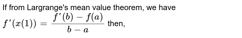 If from Largrange's mean value theorem, we have  `f'(x(1))=(f'(b)-f(a))/(b-a)` then,
