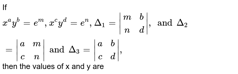 If `x^a y^b=e^m , x^c y^d=e^n ,Delta_1= (m,b),(n,d) ,and Delta_2 = (a,m),(c,n)  and Delta_3= (a,b),(c,d) ,` then the values of x and y are