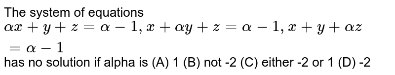 The system of equations `alphax+y+z=alpha-1, x+alphay+z=alpha-1, x+y+alphaz=alpha-1` has no solution if alpha is (A) 1 (B) not -2 (C) either -2 or 1 (D) -2