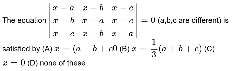 The equation `|(x-a,x-b,x-c),(x-b,x-a,x-c),(x-c,x-b,x-a)|=0` (a,b,c are different) is satisfied by (A) `x=(a+b+c0` (B) `x= 1/3 (a+b+c)` (C) `x=0` (D) none of these