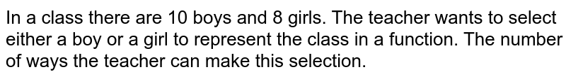 In a class there are 10 boys and 8 girls. The teacher wants to select either a boy or a girl to represent the class in a function. The number of ways the teacher can make this selection.