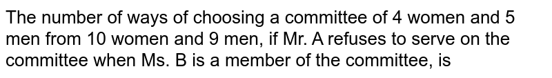 The number of ways of choosing a committee of 4 women and 5 men from 10 women and 9 men, if Mr. A refuses to serve on the committee when Ms. B is a member of the committee, is