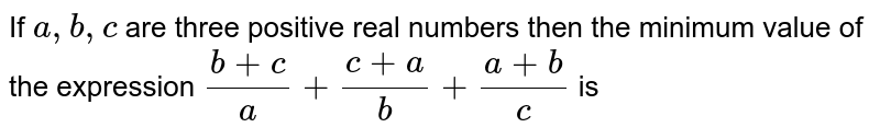 If `a,b,c` are three positive real numbers then the minimum value of the expression `(b+c)/a+(c+a)/b+(a+b)/c` is