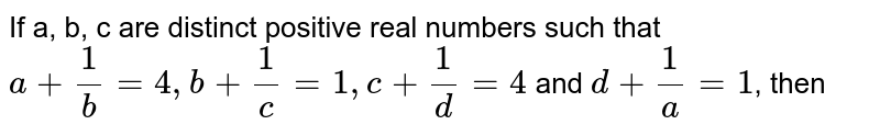 If a, b, c are distinct positive real numbers such that `a+(1)/(b)=4,b+(1)/( c )=1,c+(1)/(d)=4` and `d+(1)/(a)=1`, then