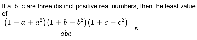 If a, b, c are three distinct positive real numbers, then the least value of <br> `((1+a+a^(2))(1+b+b^(2))(1+c+c^(2)))/(abc)`, is