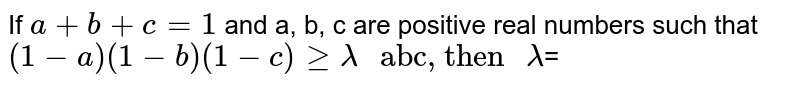 """If `a+b+c=1` and a, b, c are positive real numbers such that <br> `(1-a)(1-b)(1-c)gelambda"""" abc, then """"lambda`="""