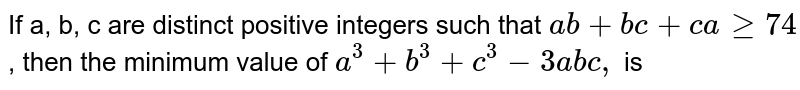 If a, b, c are distinct positive integers such that `ab+bc+cage74`, then the minimum value of `a^(3)+b^(3)+c^(3)-3abc,` is
