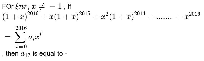 FOr  ` xin r, x !=  -1` , If  `(1+x)^(2016)+x(1+x)^(2015)+x^2(1+x)^(2014)+.......+x^(2016)=sum_(i=0)^2016 a_i x^i`, then  `a_17` is equal to -