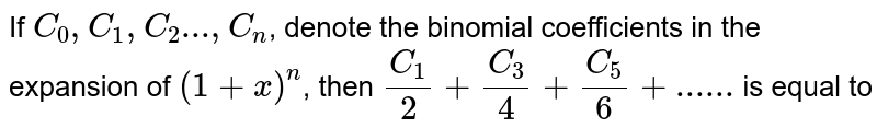 If   `C_0, C_1,C_2 ..., C_n`, denote the binomial coefficients in the expansion of  `(1 + x)^n`, then  `C_1/2+C_3/4+C_5/6+......` is equal to