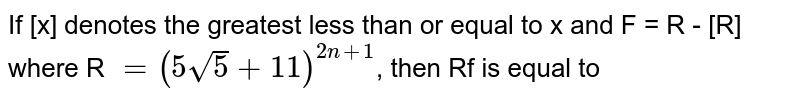 If  [x] denotes the greatest less than or equal to x and   F = R - [R]  where R `= (5sqrt5 + 11)^(2n +1)`, then Rf is equal to