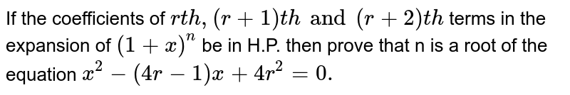 If the coefficients of `rth, (r + 1)th and (r + 2)th` terms in the expansion of `(1 + x)^n` be in H.P. then prove that n is a root of the equation `x^2 - (4r - 1) x + 4r^2 = 0.`