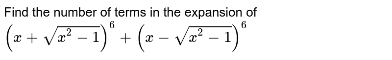 Find the number of terms in the expansion of  `(x+sqrt(x^2-1))^6+(x-sqrt(x^2-1))^6`