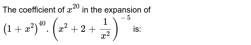 The coefficient of `x^20` in the expansion of `(1+x^2)^40.(x^2+2+1/x^2)^-5` is: