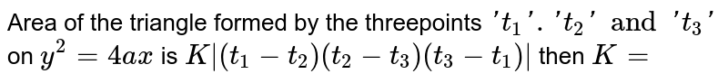 Area of the triangle formed by the threepoints `'t_1'. 't_2' and 't_3'` on `y^2=4ax` is `K|(t_1-t_2) (t_2-t_3)(t_3-t_1)|` then `K=`