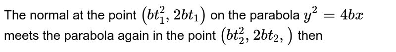 The normal at the point `(bt_1^2, 2bt_1)` on the parabola `y^2 = 4bx` meets the parabola again in the point `(bt_2 ^2, 2bt_2,)` then