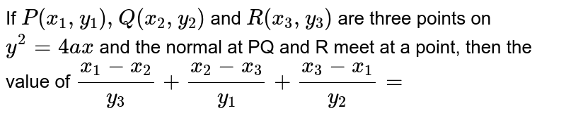 If  `P(x_1,y_1),Q(x_2,y_2)` and  `R(x_3, y_3)`  are three points on  `y^2 =4ax`  and  the normal at PQ and R meet at a point, then the value of    `(x_1-x_2)/(y_3)+(x_2-x_3)/(y_1)+(x_3-x_1)/(y_2)=`