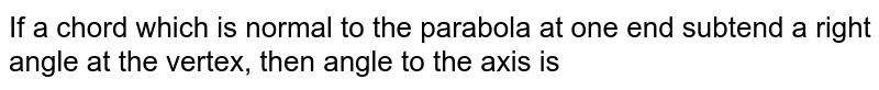 If a chord which is normal to the parabola at one end subtend a right angle at the vertex, then angle to the axis is