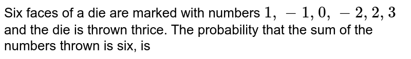 Six faces of a die are marked with numbers `1, -1, 0, -2, 2, 3` and the die is thrown thrice. The probability that the sum of the numbers thrown is six, is