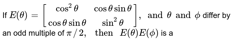 """If `{:E(theta)=[(cos^2 theta,costhetasintheta),(costhetasintheta,sin^2theta)]:},and thetaand phi` differ by an odd multiple of `pi//2,"""" then """"E(theta)E(phi)` is a"""